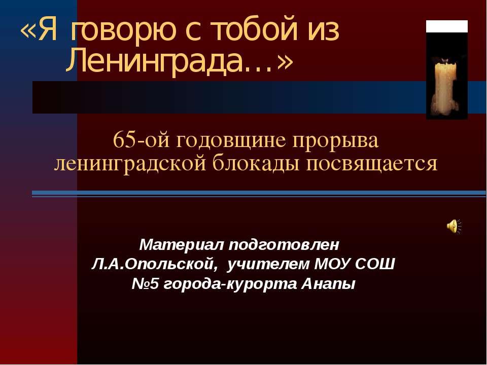 «Я говорю с тобой из Ленинграда…» 65-ой годовщине прорыва ленинградской блока...