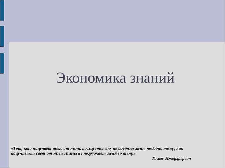 Экономика знаний «Тот, кто получает идею от меня, пользуется ею, не обедняя м...
