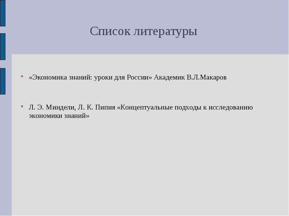 Список литературы «Экономика знаний: уроки для России» Академик В.Л.Макаров Л...