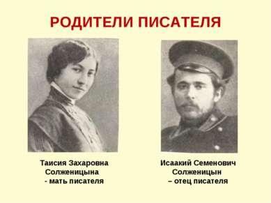 РОДИТЕЛИ ПИСАТЕЛЯ Исаакий Семенович Солженицын – отец писателя Таисия Захаров...