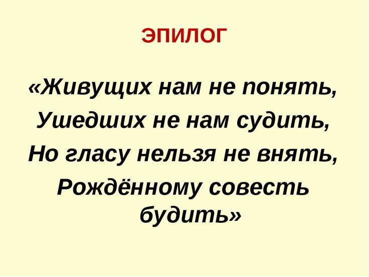 ЭПИЛОГ «Живущих нам не понять, Ушедших не нам судить, Но гласу нельзя не внят...