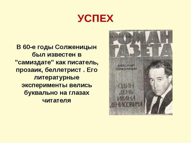 """УСПЕХ В 60-е годы Солженицын был известен в """"самиздате"""" как писатель, прозаик..."""