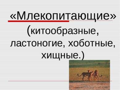 «Млекопитающие» (китообразные, ластоногие, хоботные, хищные.) «Млекопитающие»...