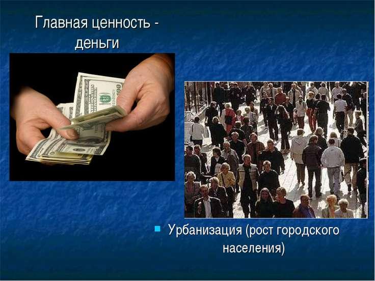 Главная ценность - деньги Урбанизация (рост городского населения)