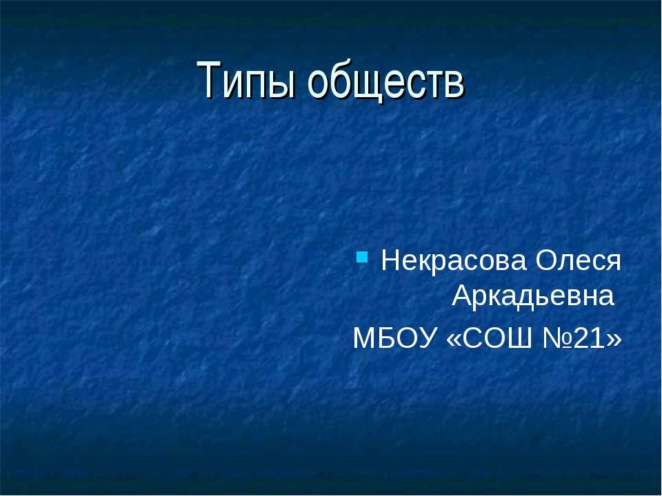 Типы обществ Некрасова Олеся Аркадьевна МБОУ «СОШ №21»