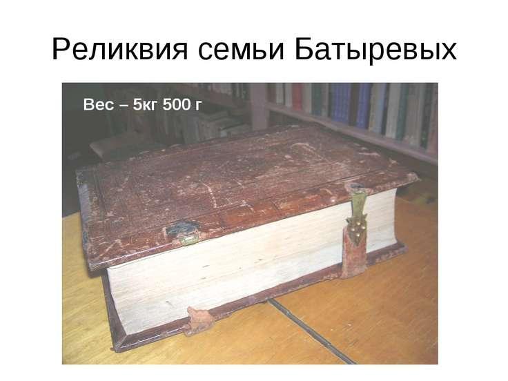 Реликвия семьи Батыревых Вес – 5кг 500 г