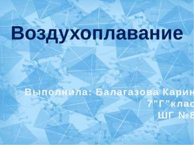 """Воздухоплавание Выполнила: Балагазова Карина 7""""Г""""класс ШГ №83"""