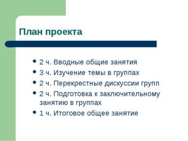 План проекта 2 ч. Вводные общие занятия 3 ч. Изучение темы в группах 2 ч. Пер...