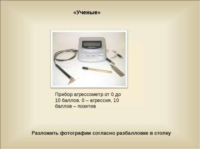 «Ученые» Разложить фотографии согласно разбалловке в стопку Прибор агрессомет...