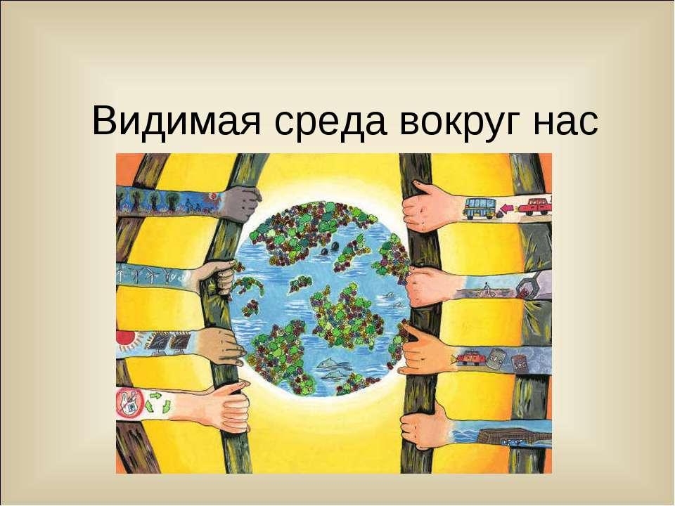 Видимая среда вокруг нас