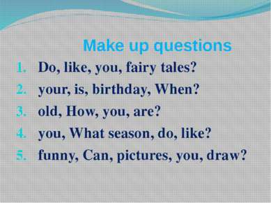 Make up questions Do, like, you, fairy tales? your, is, birthday, When? old, ...