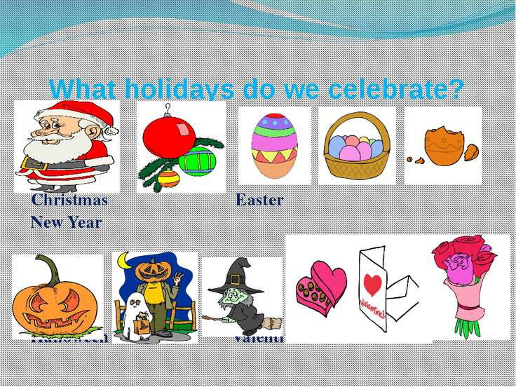 What holidays do we celebrate? Christmas Easter New Year Halloween Valentine's
