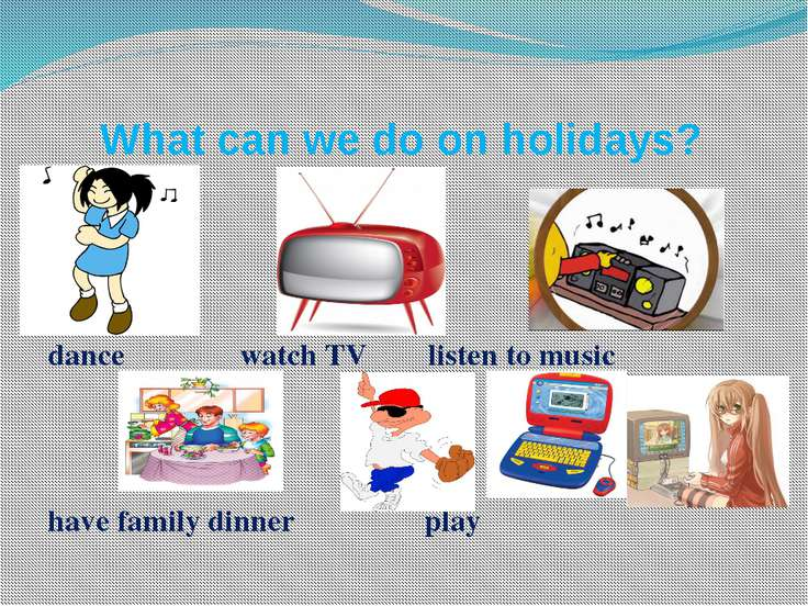 What can we do on holidays? dance watch TV listen to music have family dinner...