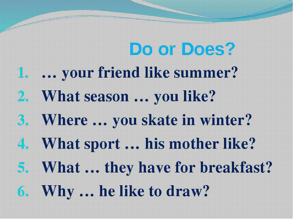 Do or Does? … your friend like summer? What season … you like? Where … you sk...
