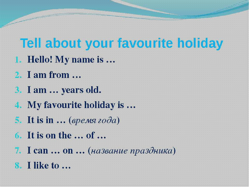 Tell about your favourite holiday Hello! My name is … I am from … I am … year...