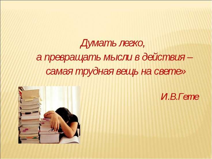 Думать легко, а превращать мысли в действия – самая трудная вещь на свете» И....