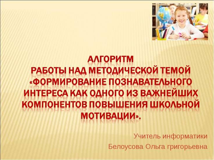 Учитель информатики Белоусова Ольга григорьевна