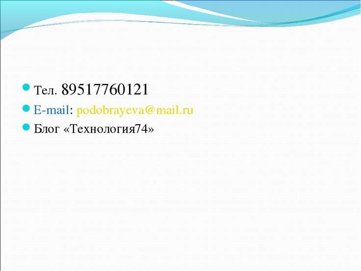 Тел. 89517760121 E-mail: podobrayeva@mail.ru Блог «Технология74»