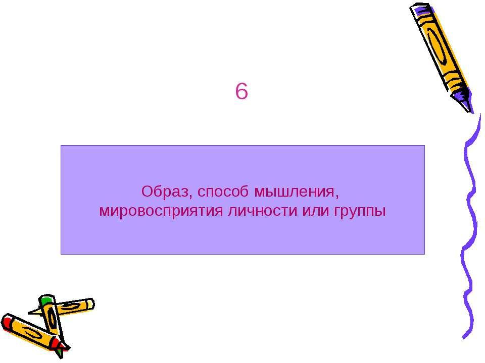 Образ, способ мышления, мировосприятия личности или группы 6