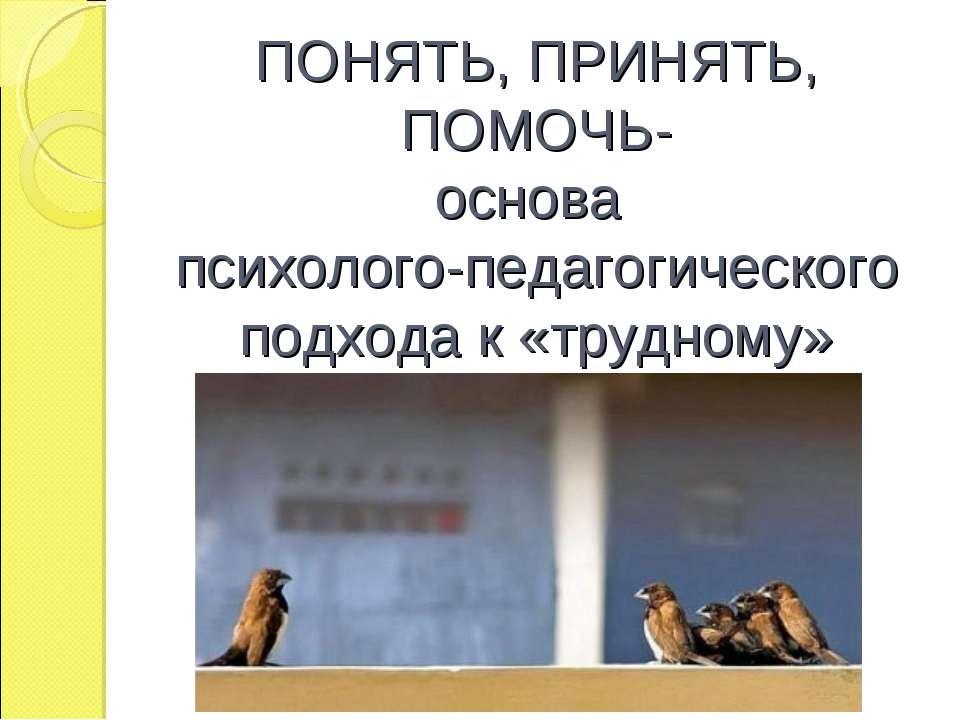 ПОНЯТЬ, ПРИНЯТЬ, ПОМОЧЬ- основа психолого-педагогического подхода к «трудному...
