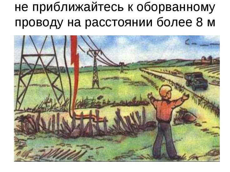 не приближайтесь к оборванному проводу на расстоянии более 8 м