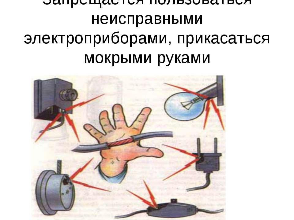 Запрещается пользоваться неисправными электроприборами, прикасаться мокрыми р...