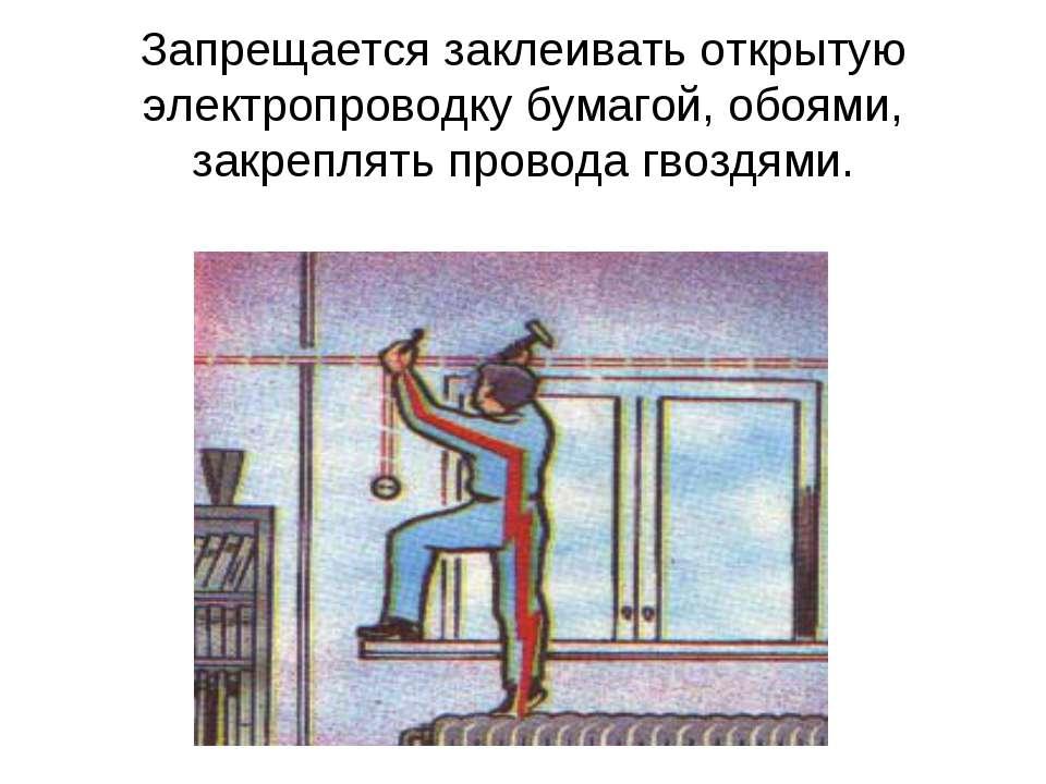 Запрещается заклеивать открытую электропроводку бумагой, обоями, закреплять п...