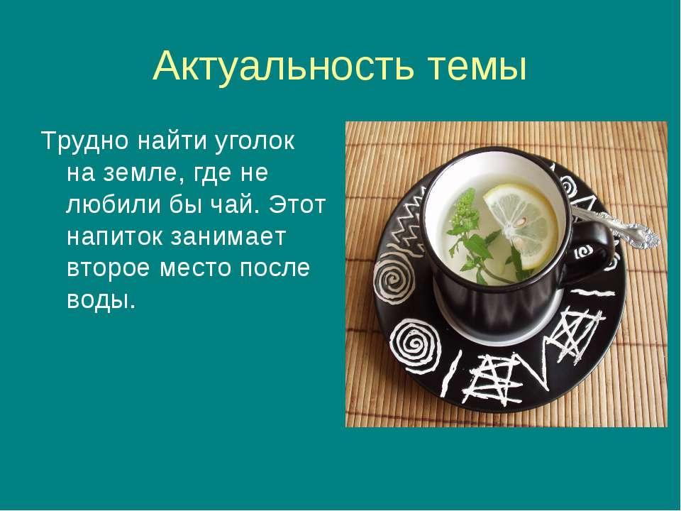 Актуальность темы Трудно найти уголок на земле, где не любили бы чай. Этот на...