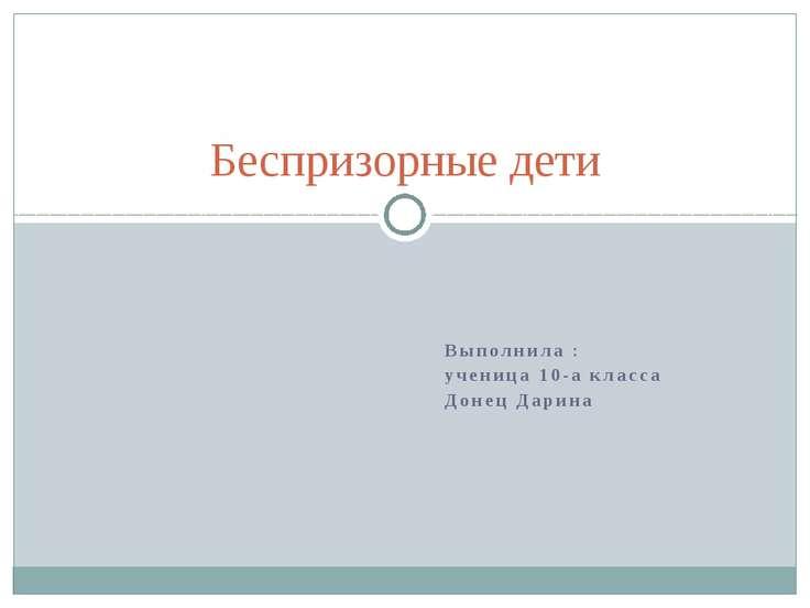 Выполнила : ученица 10-а класса Донец Дарина Беспризорные дети