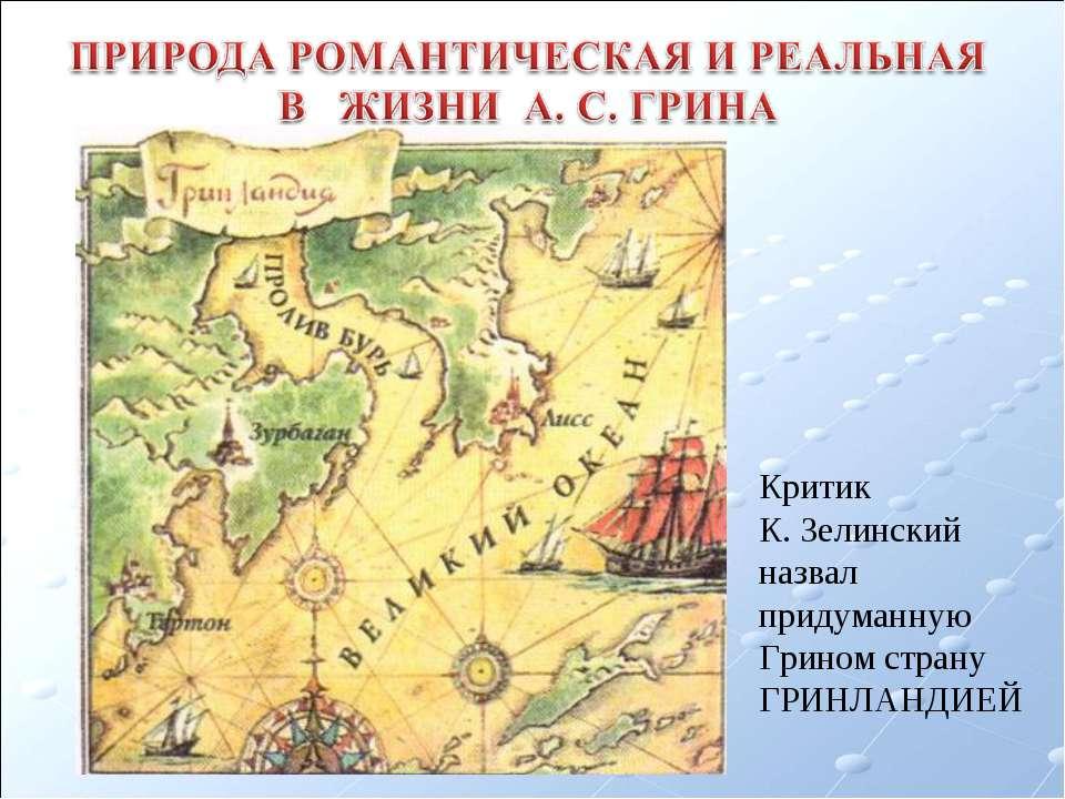 Критик К. Зелинский назвал придуманную Грином страну ГРИНЛАНДИЕЙ