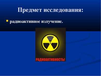 Предмет исследования: радиоактивное излучение.