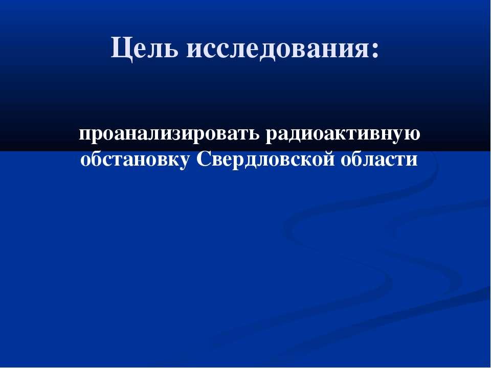 Цель исследования: проанализировать радиоактивную обстановку Свердловской обл...