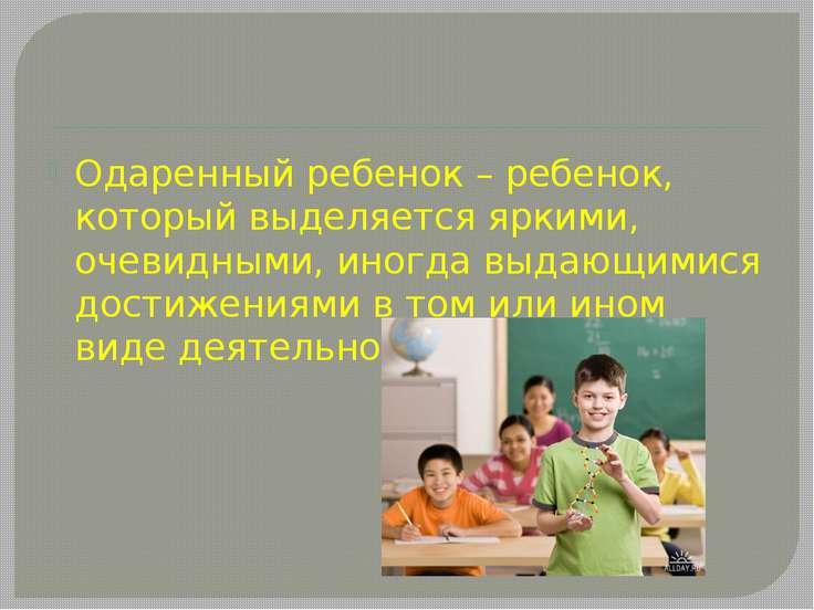 Одаренный ребенок – ребенок, который выделяется яркими, очевидными, иногда вы...