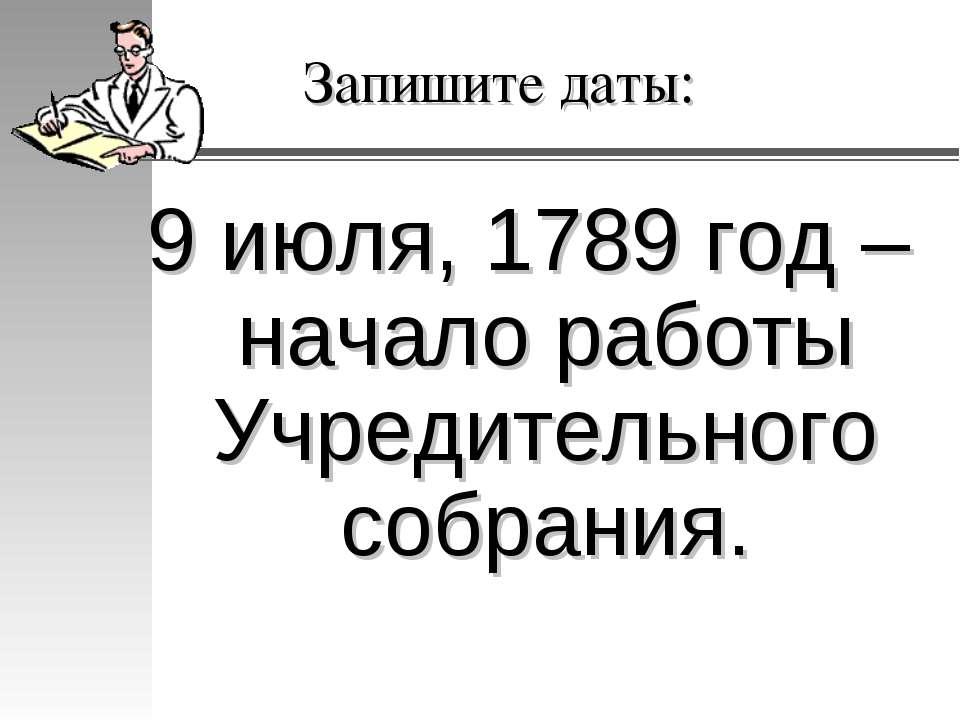 Запишите даты: 9 июля, 1789 год – начало работы Учредительного собрания.