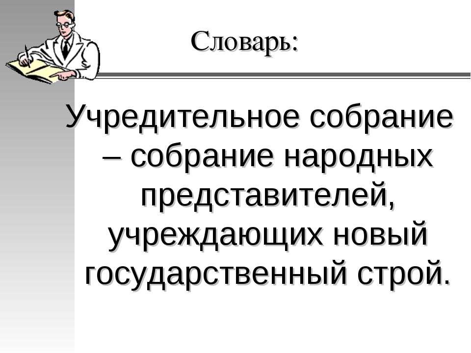 Словарь: Учредительное собрание – собрание народных представителей, учреждающ...