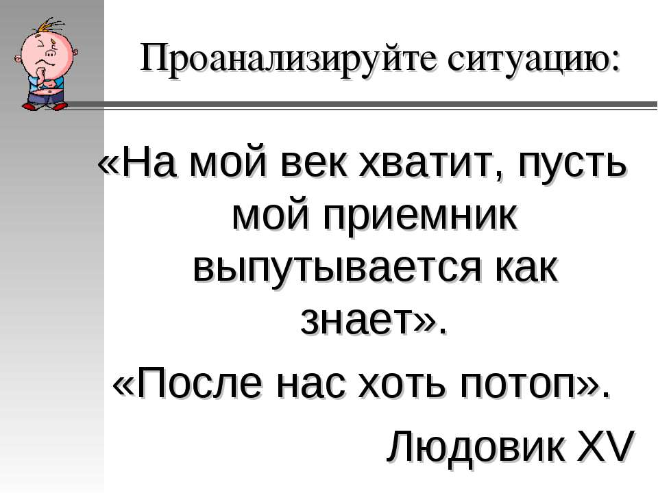 Проанализируйте ситуацию: «На мой век хватит, пусть мой приемник выпутывается...
