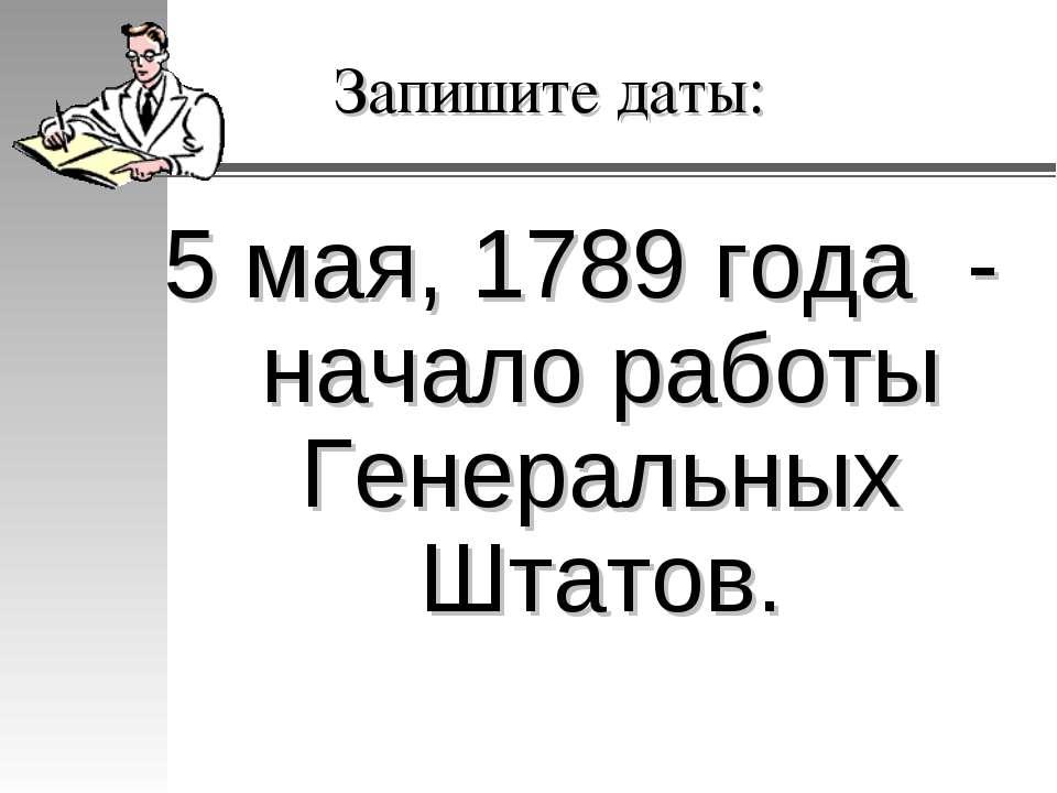 Запишите даты: 5 мая, 1789 года - начало работы Генеральных Штатов.