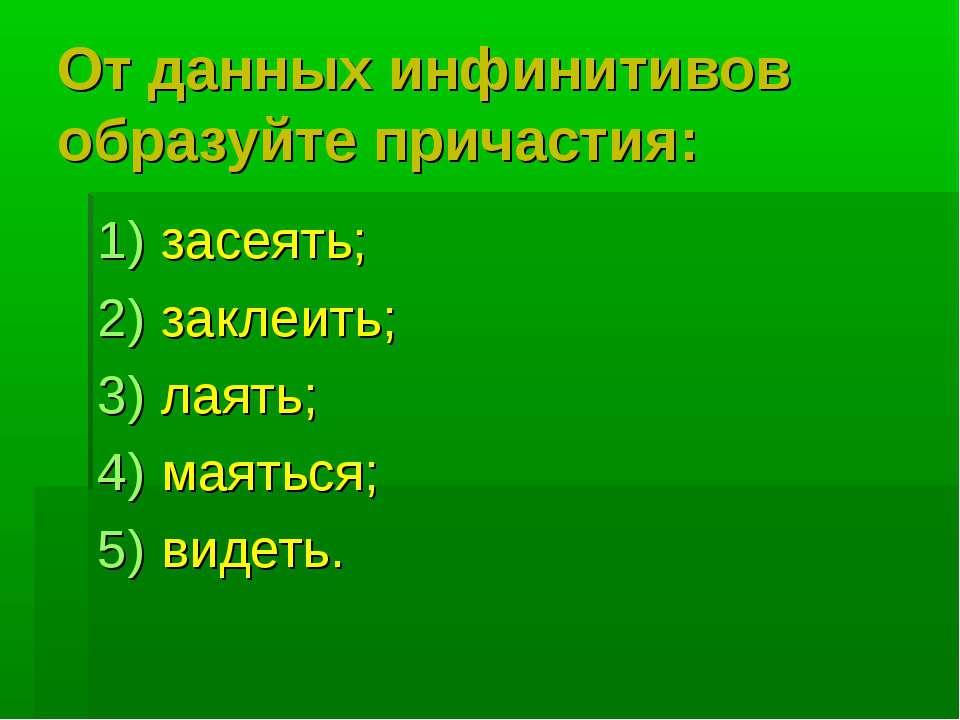 От данных инфинитивов образуйте причастия: засеять; заклеить; лаять; маяться;...