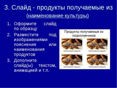 3. Слайд - продукты получаемые из (наименование культуры) Оформите слайд по о...