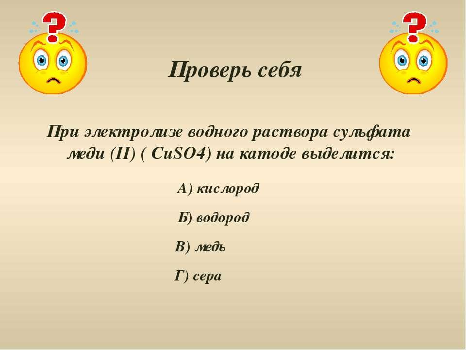 Проверь себя При электролизе водного раствора сульфата меди (II) ( CuSO4) на ...