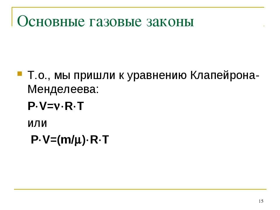 * Основные газовые законы Т.о., мы пришли к уравнению Клапейрона-Менделеева: ...