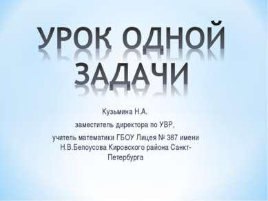 Кузьмина Н.А. заместитель директора по УВР, учитель математики ГБОУ Лицея № 3...