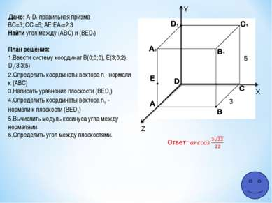 Z Y X 5 3 Дано: A-D1 правильная призма ВС=3; СC1=5; АЕ:ЕA1=2:3 Найти угол меж...