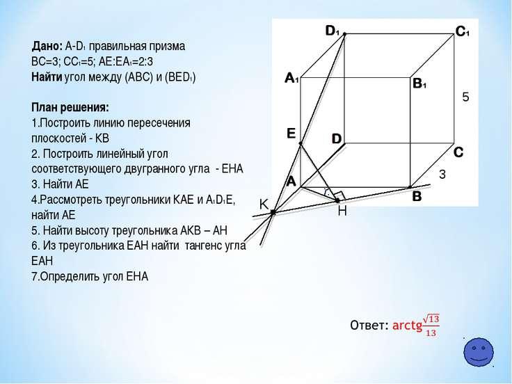 K H 5 3 Дано: A-D1 правильная призма ВС=3; СC1=5; АЕ:ЕA1=2:3 Найти угол между...