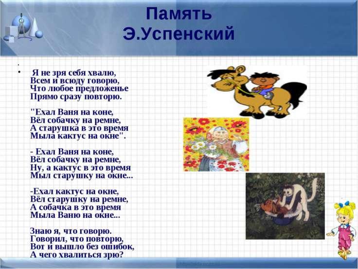 Память Э.Успенский Я не зря себя хвалю, Всем и всюду говорю, Что любое предло...