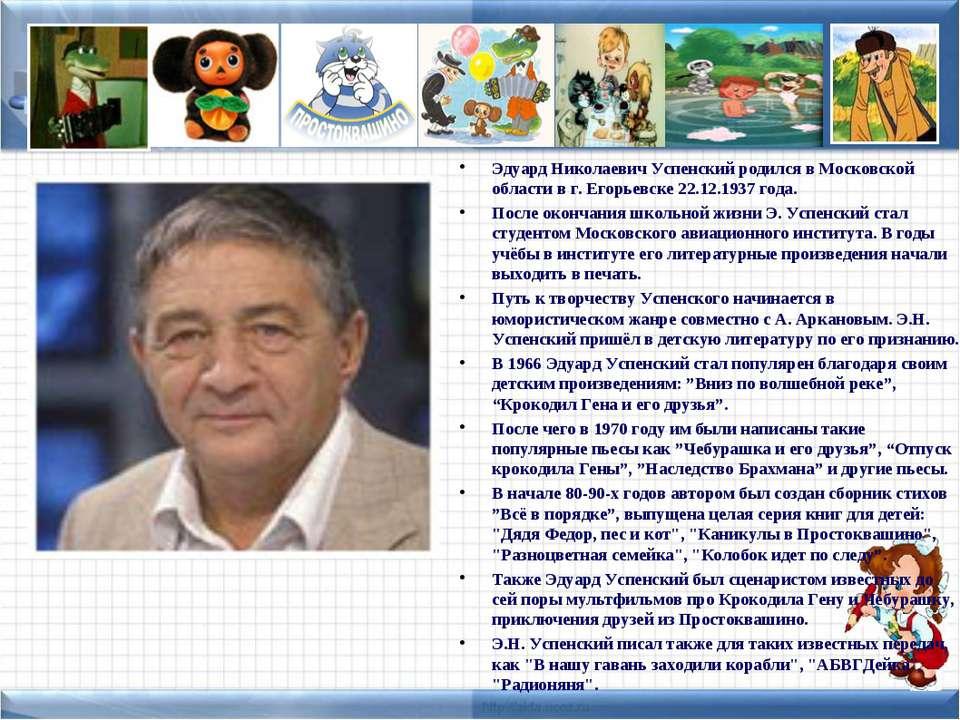 Эдуард Николаевич Успенский родился в Московской области в г. Егорьевске 22.1...
