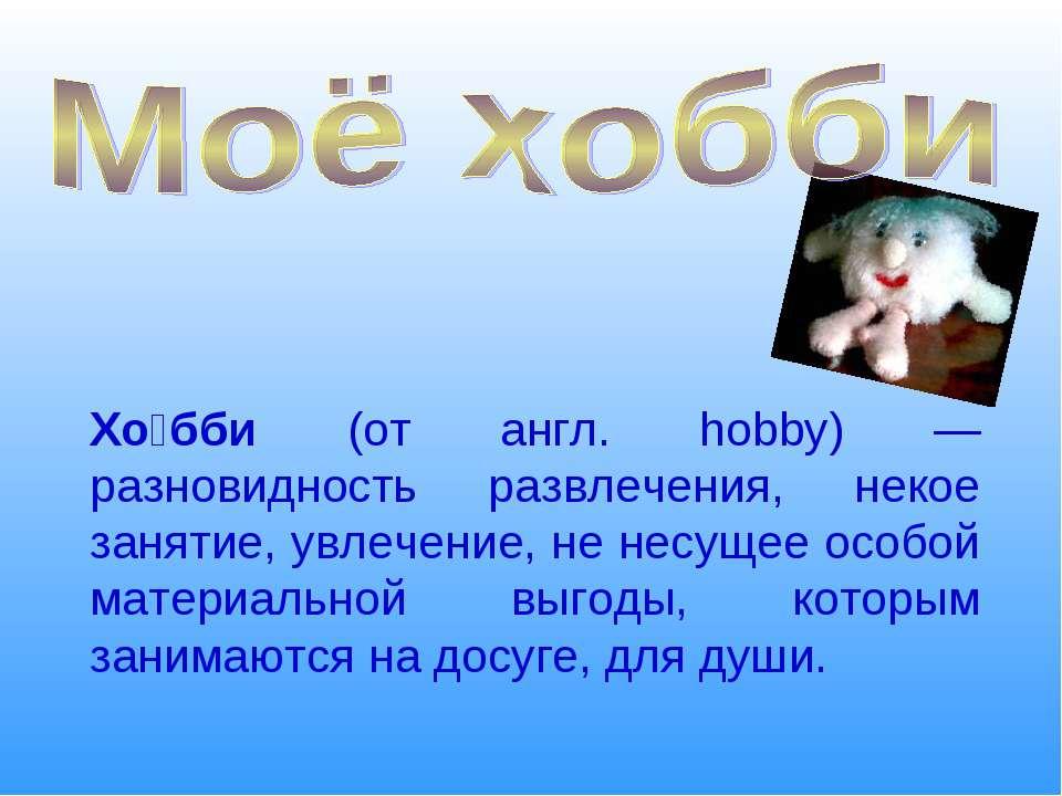Хо бби (от англ. hobby) — разновидность развлечения, некое занятие, увлечение...