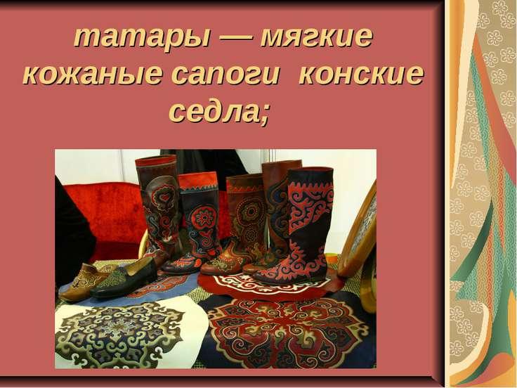 татары — мягкие кожаные сапоги конские седла;