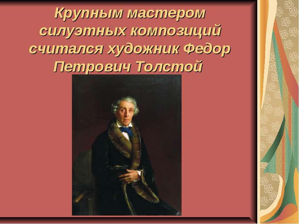 Крупным мастером силуэтных композиций считался художник Федор Петрович Толстой