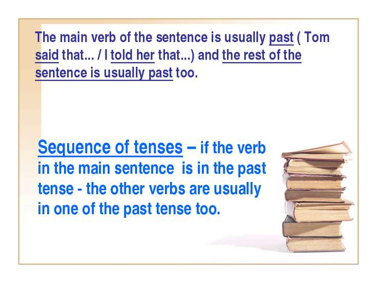 The main verb of the sentence is usually past ( Tom said that... / I told her...